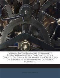 Johann Jacob Rambachs Gesammlete Betrachtungen Über Das Ganze Leiden Christi, Die Sieben Lezte Worte Am Creuz, Und Die Siegreiche Auferstehung Desselb