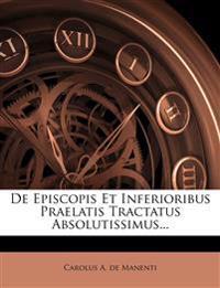 De Episcopis Et Inferioribus Praelatis Tractatus Absolutissimus...