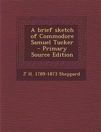 A Brief Sketch of Commodore Samuel Tucker - Primary Source Edition