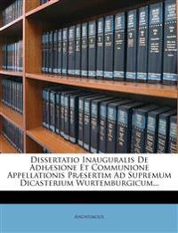 Dissertatio Inauguralis De Adhæsione Et Communione Appellationis Præsertim Ad Supremum Dicasterium Wurtemburgicum...