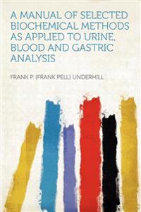 A Manual of Selected Biochemical Methods as Applied to Urine, Blood and Gastric Analysis