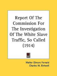 Report of the Commission for the Investigation of the White Slave Traffic, So Called