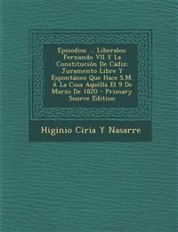 Episodios ... Liberales: Fernando VII Y La Constitución De Cádiz; Juramento Libre Y Espontáneo Que Hace S.M. Á La Cosa Aquélla El 9 De Marzo De 1820
