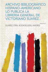 Archivo Bibliografico Hispano-Americano Lo Publica La Libreria General de Victoriano Suarez... Volume 2