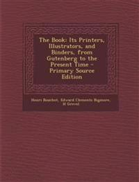 The Book: Its Printers, Illustrators, and Binders, from Gutenberg to the Present Time - Primary Source Edition