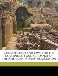 Constitution and laws for the government and guidance of the American Miners' Association