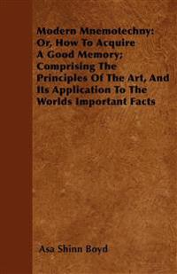 Modern Mnemotechny: Or, How To Acquire A Good Memory; Comprising The Principles Of The Art, And Its Application To The Worlds Important Facts