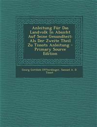 Anleitung Für Das Landvolk In Absicht Auf Seine Gesundheit: Als Der Zweite Theil Zu Tissots Anleitung - Primary Source Edition