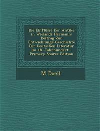 Die Einflüsse Der Antike in Wielands Hermann: Beitrag Zur Entwicklungs-Geschichte Der Deutschen Literatur Im 18. Jahrhundert