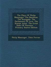 The Plays Of Philip Massinger: The Bandman. The Renegado. The Parliament Of Love. The Roman Actor. The Great Duke Of Florence...