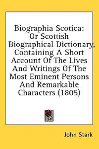 Biographia Scotica: Or Scottish Biographical Dictionary, Containing A Short Account Of The Lives And Writings Of The Most Eminent Persons And Remarkab