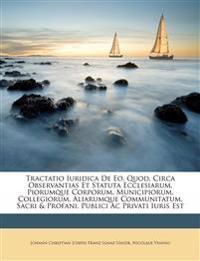 Tractatio Iuridica De Eo, Quod, Circa Observantias Et Statuta Ecclesiarum, Piorumque Corporum, Municipiorum, Collegiorum, Aliarumque Communitatum, Sac
