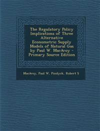 The Regulatory Policy Implications of Three Alternative Econometric Supply Models of Natural Gas by Paul W. MacAvoy