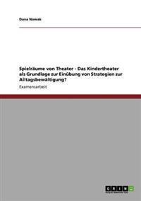 Spielraume Von Theater - Das Kindertheater ALS Grundlage Zur Einubung Von Strategien Zur Alltagsbewaltigung?