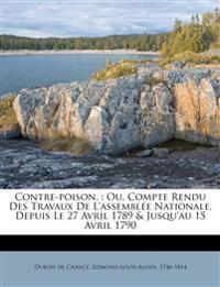 Contre-poison, : Ou, Compte Rendu Des Travaux De L'assemblée Nationale, Depuis Le 27 Avril 1789 & Jusqu'au 15 Avril 1790