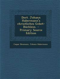 Doct. Johann Habermann's Christliches Gebet-Buchlein. - Primary Source Edition