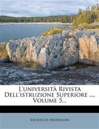 L'università Rivista Dell'istruzione Superiore ..., Volume 5...