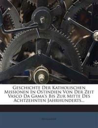 Geschichte Der Katholischen Missionen In Ostindien Von Der Zeit Vasco Da Gama's Bis Zur Mitte Des Achtzehnten Jahrhunderts...