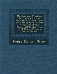 Michigan As a Province, Territory and State: Michigan As a State, from the Close of the Civil War to the End of the Nineteenth Century, by H. M. Utley