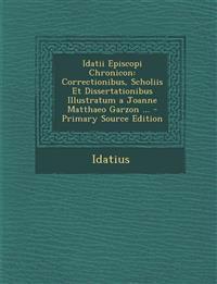 Idatii Episcopi Chronicon: Correctionibus, Scholiis Et Dissertationibus Illustratum a Joanne Matthaeo Garzon ... - Primary Source Edition