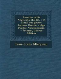 Aureliae Urbis Anglicana Obsidio,: Et Simul Res Gestae Ioannae Darciae Vulgo Puellae Aurelianensis. - Primary Source Edition