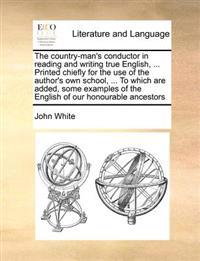 The Country-Man's Conductor in Reading and Writing True English, ... Printed Chiefly for the Use of the Author's Own School, ... to Which Are Added, Some Examples of the English of Our Honourable Ancestors