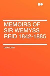 Memoirs of Sir Wemyss Reid 1842-1885