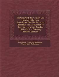 Festschrift Zur Feier Des Hundertjährigen Bestchens Der Universität Breslau: Teil. Geschichte Der Universität Breslau 1811-1911