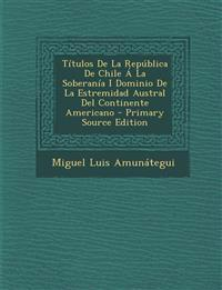 Titulos de La Republica de Chile a la Soberania I Dominio de La Estremidad Austral del Continente Americano - Primary Source Edition