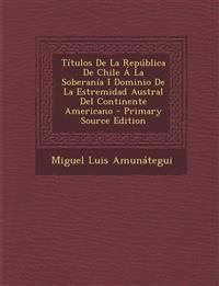 Títulos De La República De Chile Á La Soberanía I Dominio De La Estremidad Austral Del Continente Americano - Primary Source Edition