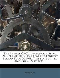 The Annals Of Clonmacnoise: Being Annals Of Ireland, From The Earliest Period To A. D. 1408. Translated Into English A, Part 1627...