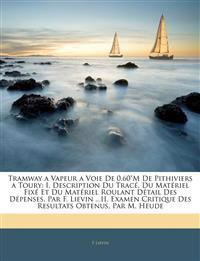 """Tramway a Vapeur a Voie De 0.60""""M De Pithiviers a Toury: I. Description Du Tracé, Du Matériel Fixé Et Du Matériel Roulant Détail Des Dépenses, Par F."""