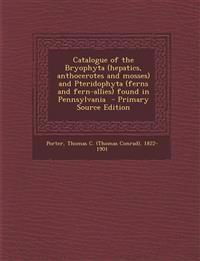 Catalogue of the Bryophyta (hepatics, anthocerotes and mosses) and Pteridophyta (ferns and fern-allies) found in Pennsylvania