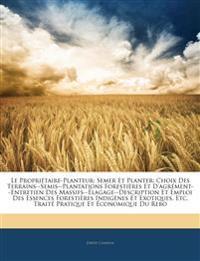 Le Propriétaire-Planteur: Semer Et Planter: Choix Des Terrains--Semis--Plantations Forestières Et D'agrément--Entretien Des Massifs--Élagage--Descript