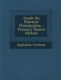 Guide Du Planteur D'Eucalyptus - Primary Source Edition