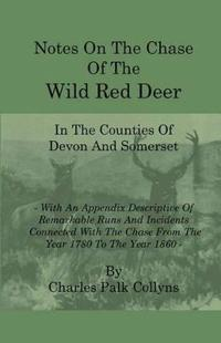 Notes on the Chase of the Wild Red Deer in the Counties of Devon and Somerset - With an Appendix Descriptive of Remarkable Runs and Incidents Connecte