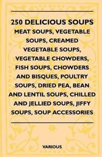 250 Delicious Soups - Meat Soups, Vegetable Soups, Creamed Vegetable Soups, Vegetable Chowders, Fish Soups, Chowders and Bisques, Poultry Soups, Dried