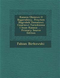 Kazania Obozowe O Bogarodzicy, Przytem Nagrobek Osmanowi Cesarzowi Tureckiemu I Insze Kazania ... - Primary Source Edition