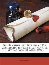 Das Reichsgesetz Betreffend Die Gesellschaften Mit Beschrankter Haftung, Vom 20. April 1892...
