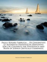 Paulli Rosarii Farrugia ... De Genuinitate Et Authentia Pentateuchi Disputatio [On J.W. Colenso's the Pentateuch and Book of Joshua Critically Examine