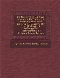 Die Säcularfeier Der Sing-Akademie Zu Berlin: Als Nachtrag Zu Martin Blumner's Geschichte Der Sing-Akademie Ein Auftrage Der Vorsteherschaft