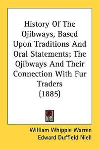 History of the Ojibways, Based upon Traditions and Oral Statements; the Ojibways and Their Connection With Fur Traders
