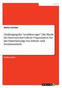 """Challenging the """"toothless tiger"""". Die Macht der International Labour Organization bei der Durchsetzung von Arbeits- und Sozialstandards"""