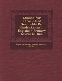 Studien Zur Theorie Und Geschichte Der Handelskrisen In England