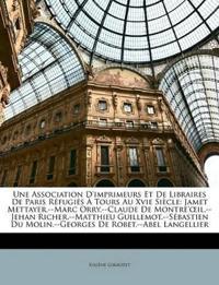 Une Association D'imprimeurs Et De Libraires De Paris Réfugiés À Tours Au Xvie Siècle: Jamet Mettayer.--Marc Orry.--Claude De Montre'œil.--Jehan Riche