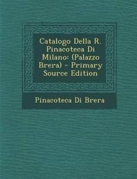 Catalogo Della R. Pinacoteca Di Milano: (Palazzo Brera) - Primary Source Edition