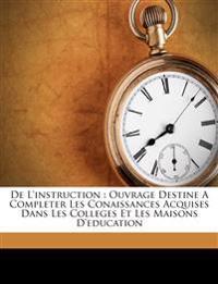 De l'instruction : ouvrage destine a completer les conaissances acquises dans les colleges et les maisons d'education