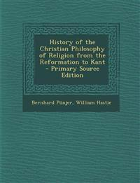 History of the Christian Philosophy of Religion from the Reformation to Kant - Primary Source Edition