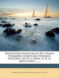 Dissertatio Inavgvralis De Ivdaeis Primariis Christiani Nominis Hostibvs: Ad D. [] April. A. R. G. Mdccxxxvi. ......