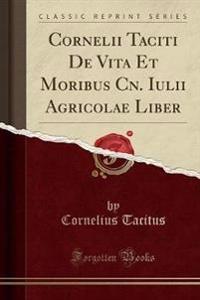 Cornelii Taciti De Vita Et Moribus Cn. Iulii Agricolae Liber (Classic Reprint)